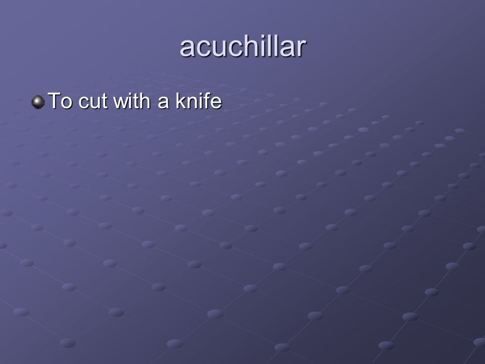 acuchillar To cut with a knife