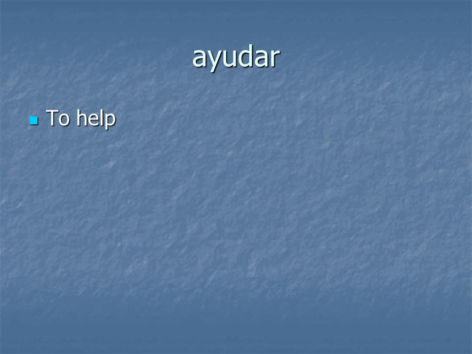 ayudar To help To help