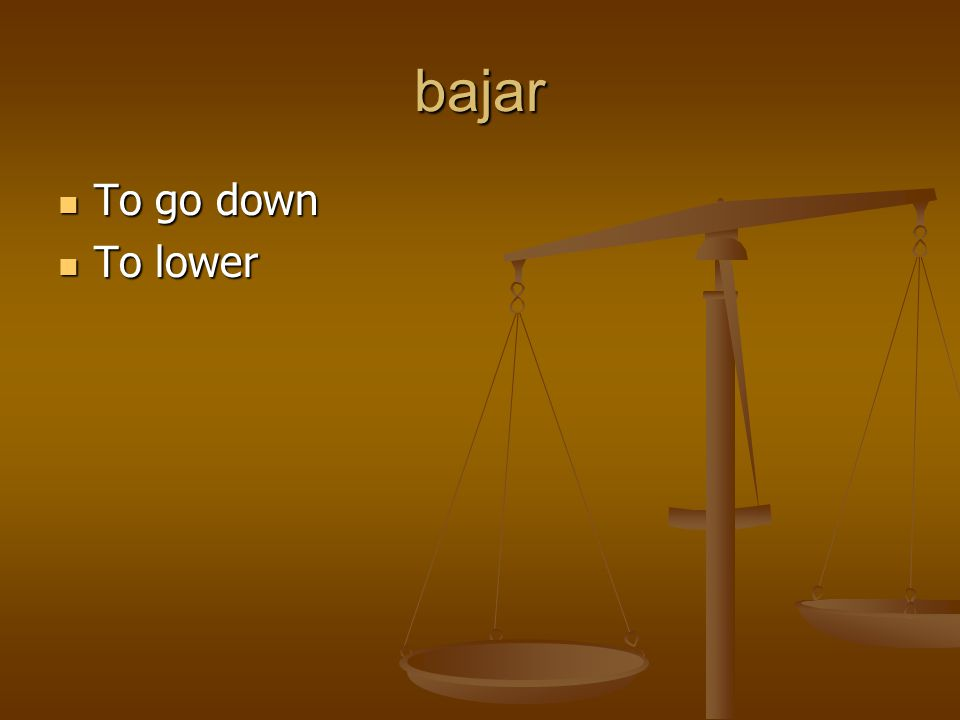 bajar To go down To go down To lower To lower