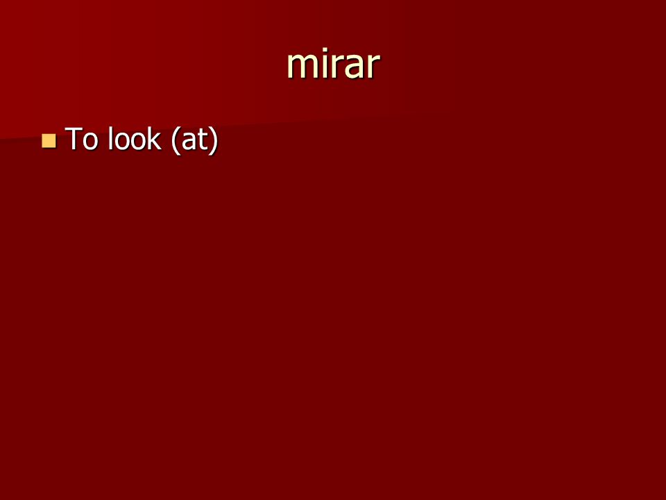 mirar To look (at) To look (at)