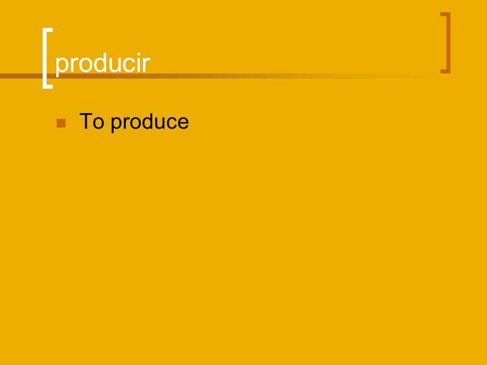 producir To produce