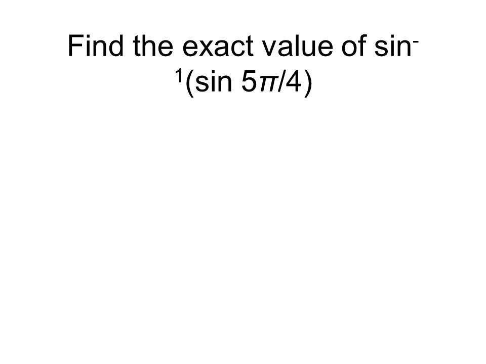 Find the exact value of sin - 1 (sin 5π/4)