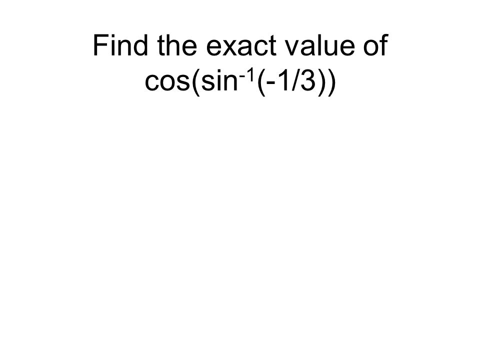 Find the exact value of cos(sin -1 (-1/3))
