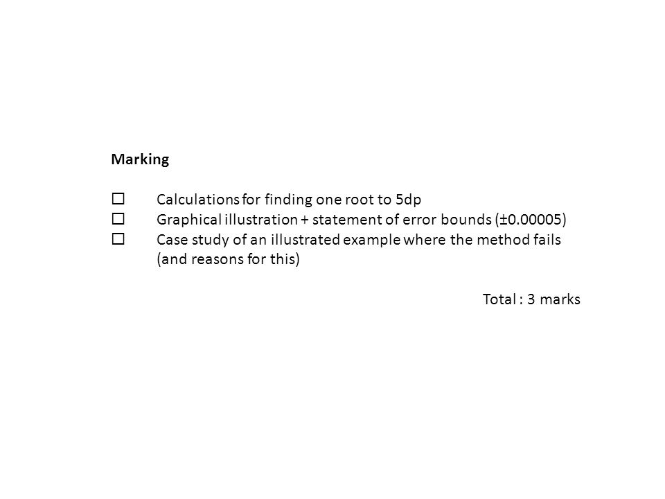 Marking  Calculations for finding one root to 5dp  Graphical illustration + statement of error bounds (±0.00005)  Case study of an illustrated example where the method fails (and reasons for this) Total : 3 marks