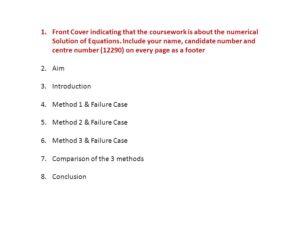 1.Front Cover 2.Aim – State clearly that you are investigating (3) numerical methods of solving equations 3.Introduction 4.Method 1 & Failure Case 5.Method 2 & Failure Case 6.Method 3 & Failure Case 7.Comparison of the 3 methods 8.Conclusion