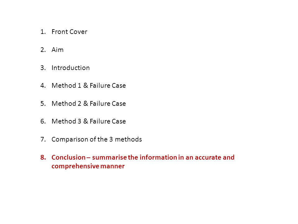 1.Front Cover 2.Aim 3.Introduction 4.Method 1 & Failure Case 5.Method 2 & Failure Case 6.Method 3 & Failure Case 7.Comparison of the 3 methods 8.Conclusion – summarise the information in an accurate and comprehensive manner