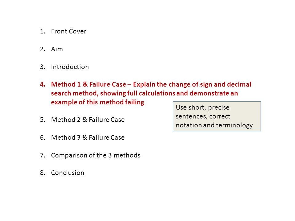 1.Front Cover 2.Aim 3.Introduction 4.Method 1 & Failure Case – Explain the change of sign and decimal search method, showing full calculations and demonstrate an example of this method failing 5.Method 2 & Failure Case 6.Method 3 & Failure Case 7.Comparison of the 3 methods 8.Conclusion Use short, precise sentences, correct notation and terminology