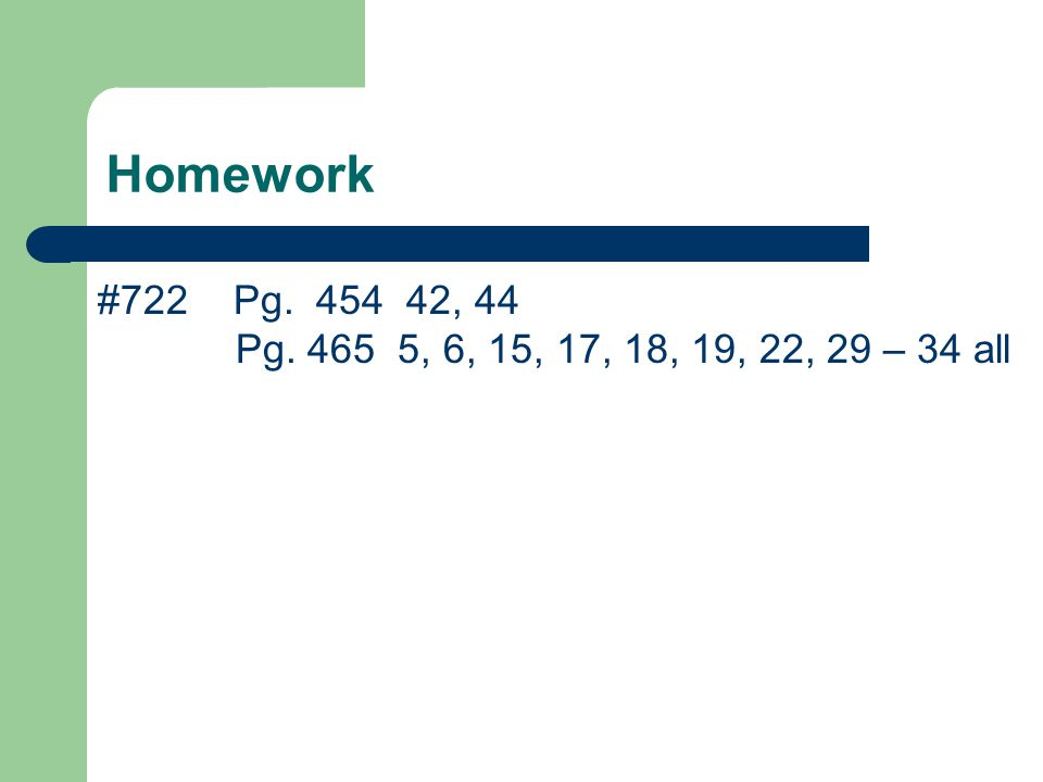 Homework #722 Pg. 454 42, 44 Pg. 465 5, 6, 15, 17, 18, 19, 22, 29 – 34 all