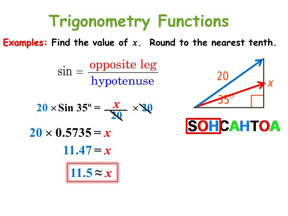 Sin 35º = x 20  2020  20  0.5735 = x 11.47 = x 11.5 ≈ x Trigonometry Functions