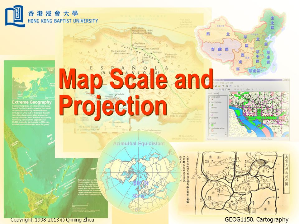 Copyright, 1998-2013 © Qiming Zhou GEOG1150. Cartography Map Scale and Projection