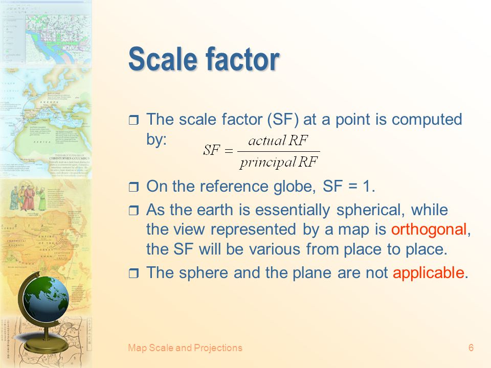 Map Scale and Projections6 Scale factor  The scale factor (SF) at a point is computed by:  On the reference globe, SF = 1.