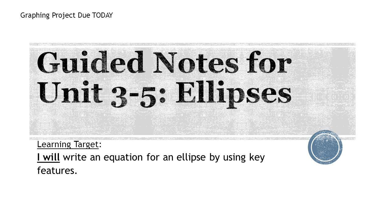 Learning Target: I will write an equation for an ellipse by using key features. Graphing Project Due TODAY