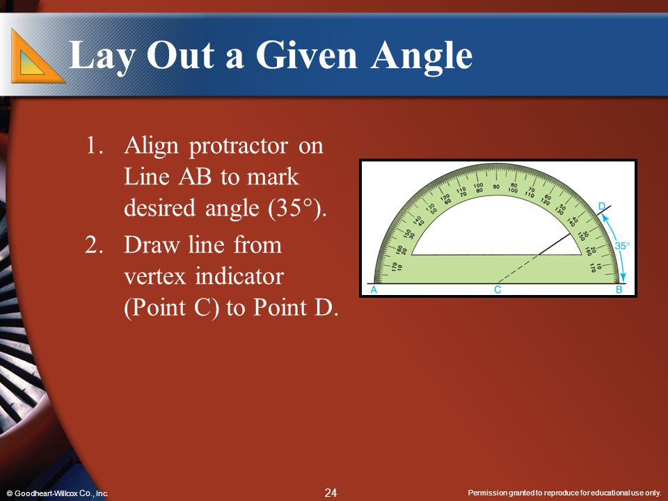 Permission granted to reproduce for educational use only. 24 © Goodheart-Willcox Co., Inc. Lay Out a Given Angle 1.Align protractor on Line AB to mark