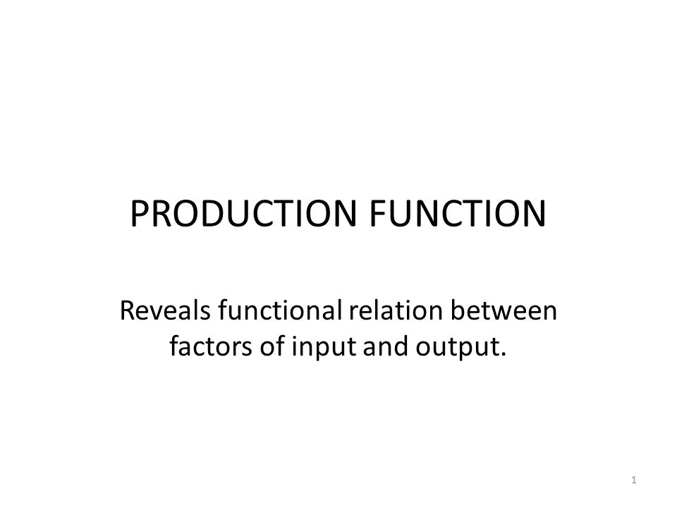 1 PRODUCTION FUNCTION Reveals functional relation between factors of input and output.