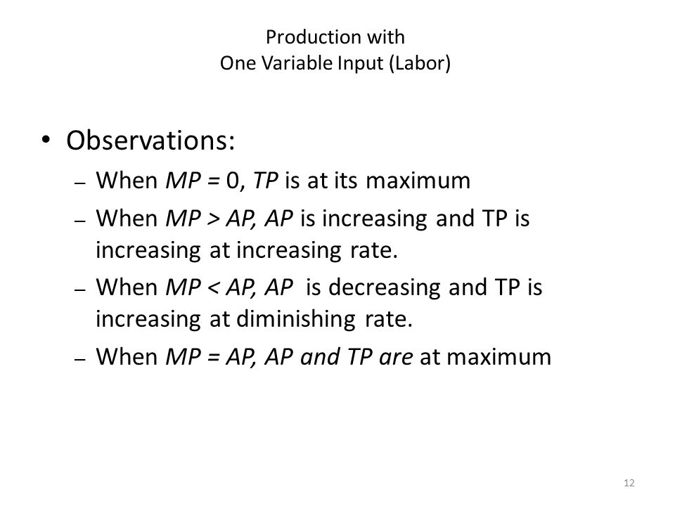 12 Observations: – When MP = 0, TP is at its maximum – When MP > AP, AP is increasing and TP is increasing at increasing rate. – When MP < AP, AP is d