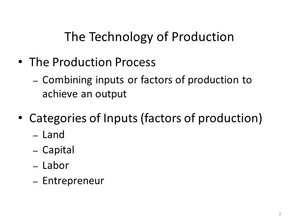 2 The Technology of Production The Production Process – Combining inputs or factors of production to achieve an output Categories of Inputs (factors o