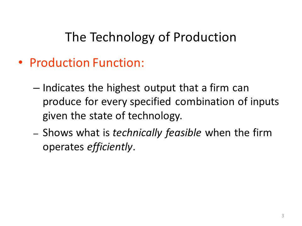 3 The Technology of Production Production Function: – Indicates the highest output that a firm can produce for every specified combination of inputs g