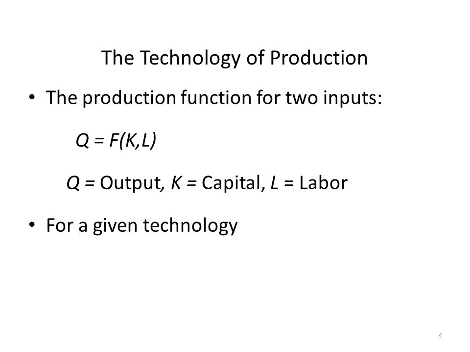 4 The Technology of Production The production function for two inputs: Q = F(K,L) Q = Output, K = Capital, L = Labor For a given technology