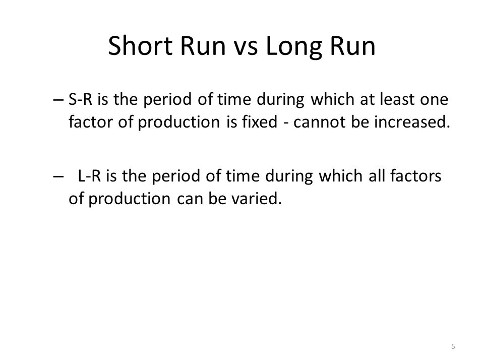 5 Short Run vs Long Run – S-R is the period of time during which at least one factor of production is fixed - cannot be increased. – L-R is the period