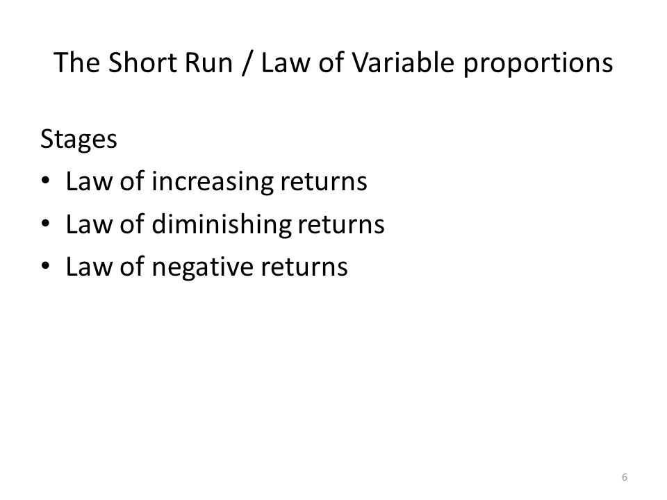 6 The Short Run / Law of Variable proportions Stages Law of increasing returns Law of diminishing returns Law of negative returns