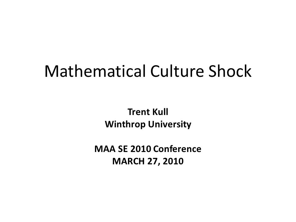 Mathematical Culture Shock Trent Kull Winthrop University MAA SE 2010 Conference MARCH 27, 2010