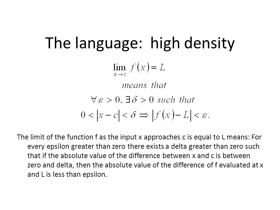 The language: high density The limit of the function f as the input x approaches c is equal to L means: For every epsilon greater than zero there exists a delta greater than zero such that if the absolute value of the difference between x and c is between zero and delta, then the absolute value of the difference of f evaluated at x and L is less than epsilon.
