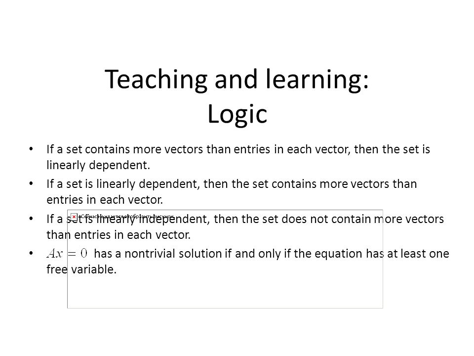 Teaching and learning: Logic If a set contains more vectors than entries in each vector, then the set is linearly dependent. If a set is linearly depe