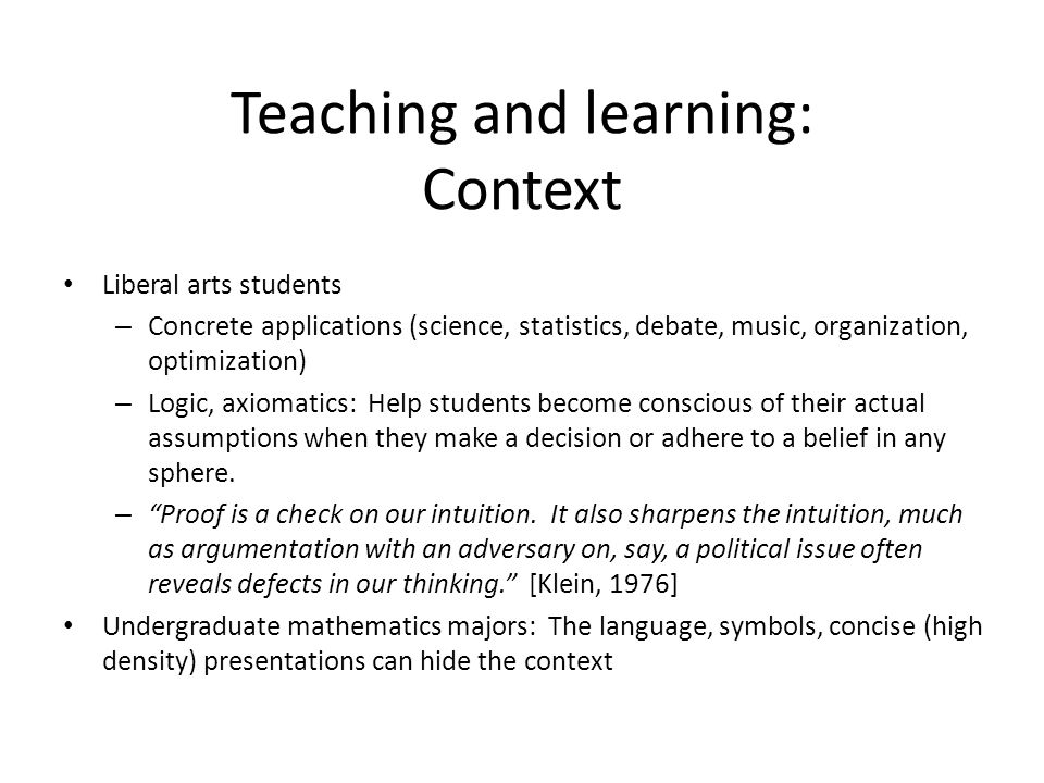 Liberal arts students – Concrete applications (science, statistics, debate, music, organization, optimization) – Logic, axiomatics: Help students beco