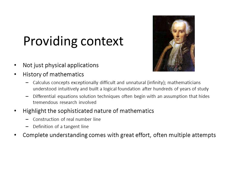 Providing context Not just physical applications History of mathematics – Calculus concepts exceptionally difficult and unnatural (infinity); mathemat