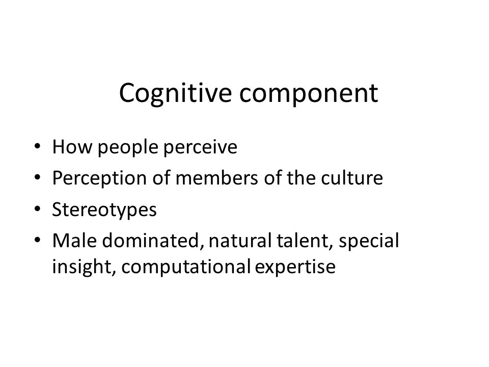 Cognitive component How people perceive Perception of members of the culture Stereotypes Male dominated, natural talent, special insight, computationa