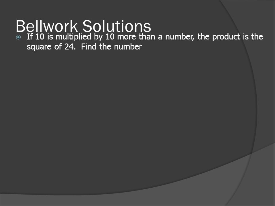 Bellwork Solutions  If 10 is multiplied by 10 more than a number, the product is the square of 24.
