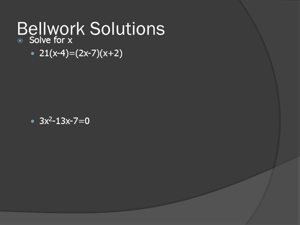 Bellwork Solutions  Solve for x 21(x-4)=(2x-7)(x+2) 3x 2 -13x-7=0
