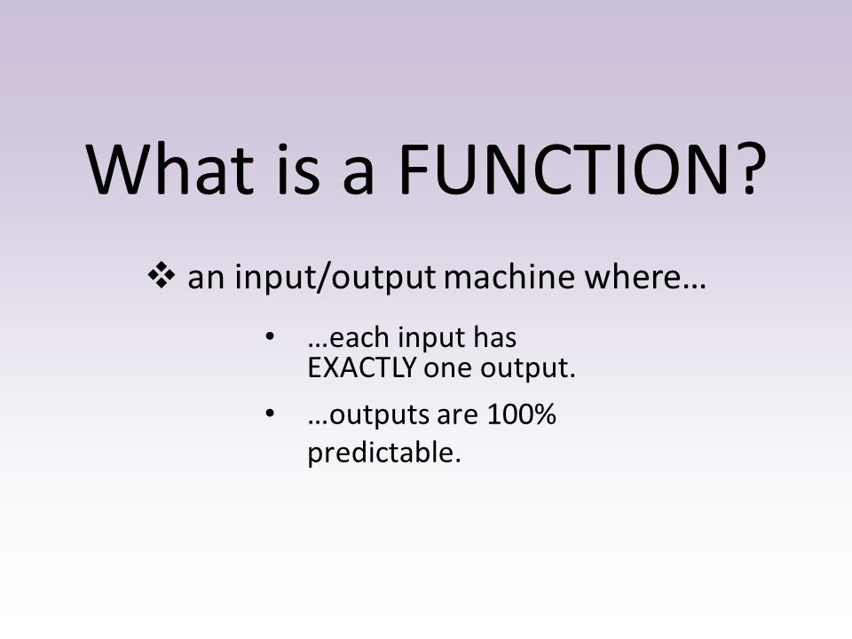 What is a FUNCTION?  an input/output machine where… …each input has EXACTLY one output. …outputs are 100% predictable.