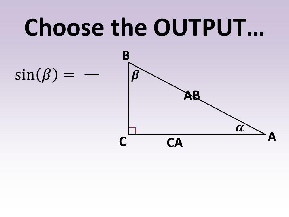 Choose the OUTPUT… B A C CA AB