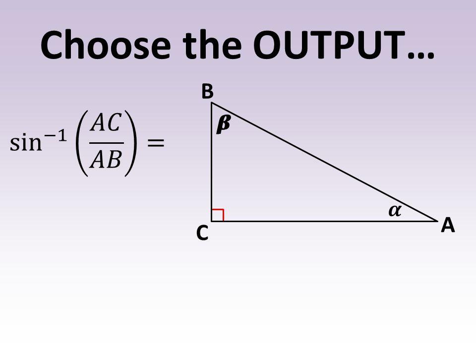 Choose the OUTPUT… B A C