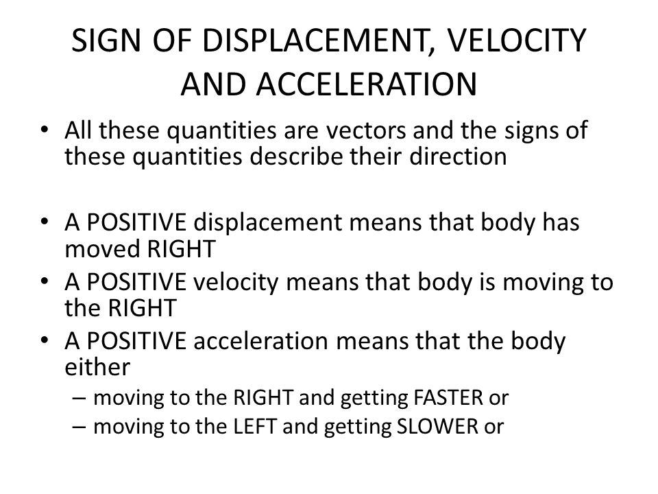 SIGN OF DISPLACEMENT, VELOCITY AND ACCELERATION All these quantities are vectors and the signs of these quantities describe their direction A POSITIVE
