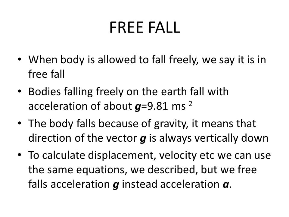 FREE FALL When body is allowed to fall freely, we say it is in free fall Bodies falling freely on the earth fall with acceleration of about g=9.81 ms
