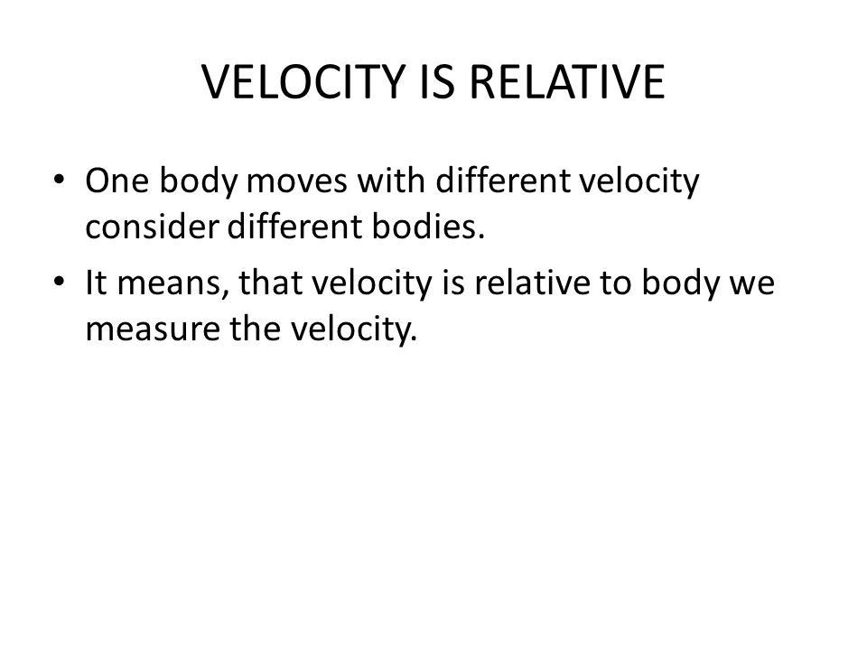 VELOCITY IS RELATIVE One body moves with different velocity consider different bodies. It means, that velocity is relative to body we measure the velo