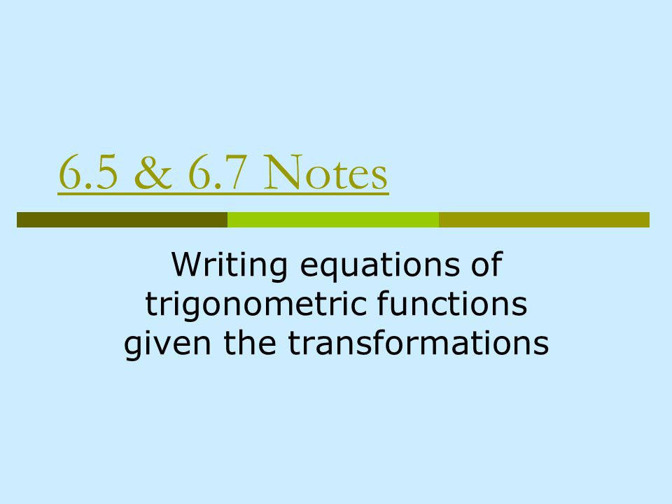 6.5 & 6.7 Notes Writing equations of trigonometric functions given the transformations