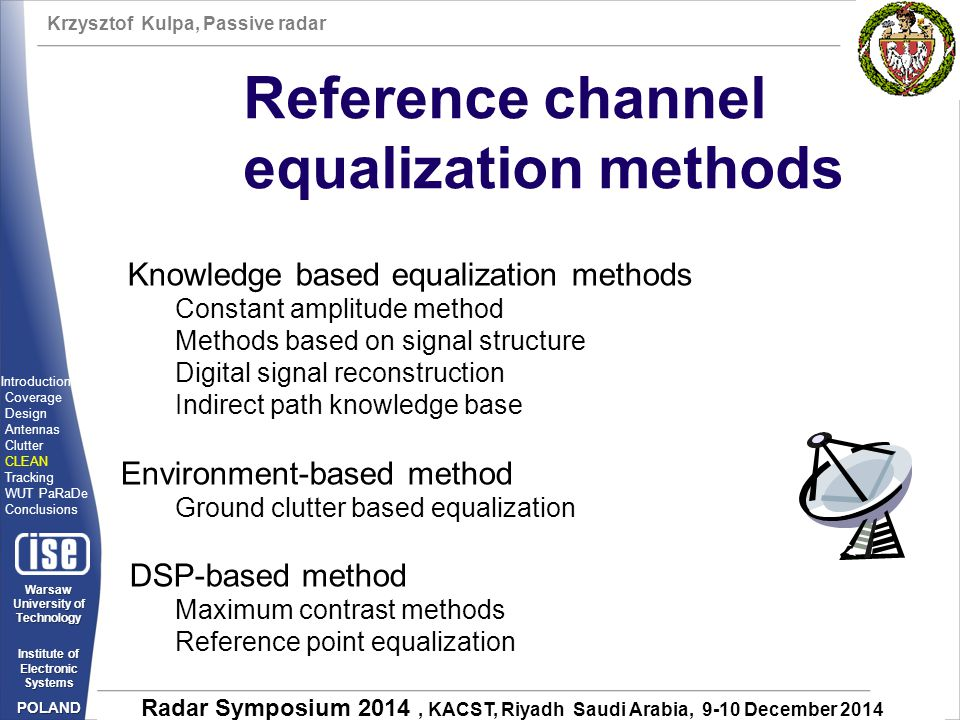 Krzysztof Kulpa, Passive radar Warsaw University of Technology Institute of Electronic Systems POLAND Radar Symposium 2014, KACST, Riyadh Saudi Arabia, 9-10 December 2014 Reference channel equalization methods Knowledge based equalization methods Constant amplitude method Methods based on signal structure Digital signal reconstruction Indirect path knowledge base Environment-based method Ground clutter based equalization DSP-based method Maximum contrast methods Reference point equalization Introduction Coverage Design Antennas Clutter CLEAN Tracking WUT PaRaDe Conclusions