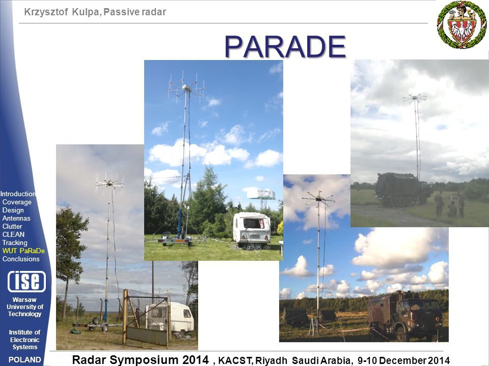 Krzysztof Kulpa, Passive radar Warsaw University of Technology Institute of Electronic Systems POLAND Radar Symposium 2014, KACST, Riyadh Saudi Arabia, 9-10 December 2014 PARADE Introduction Coverage Design Antennas Clutter CLEAN Tracking WUT PaRaDe Conclusions