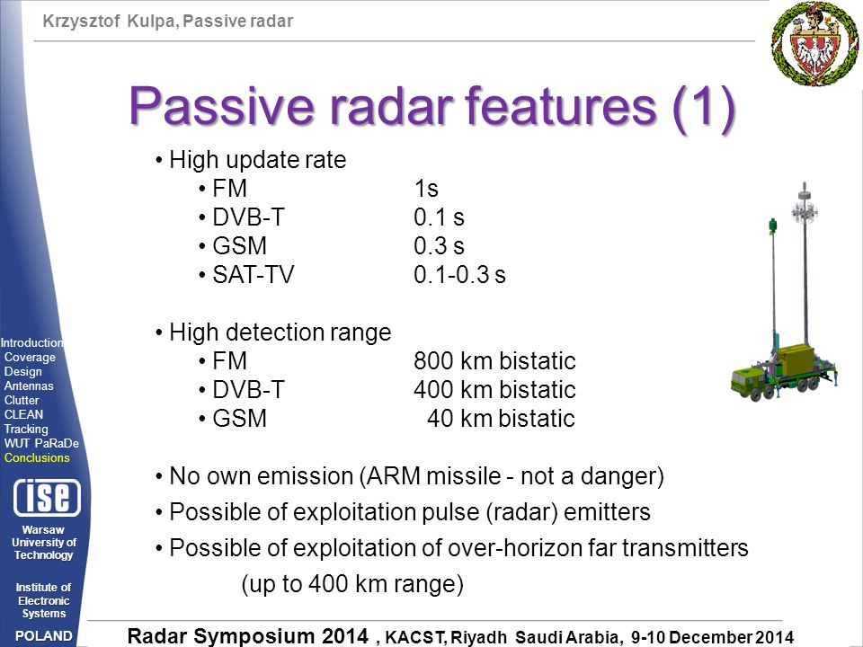 Krzysztof Kulpa, Passive radar Warsaw University of Technology Institute of Electronic Systems POLAND Radar Symposium 2014, KACST, Riyadh Saudi Arabia, 9-10 December 2014 Passive radar features (1) High update rate FM1s DVB-T0.1 s GSM0.3 s SAT-TV0.1-0.3 s High detection range FM 800 km bistatic DVB-T 400 km bistatic GSM 40 km bistatic No own emission (ARM missile - not a danger) Possible of exploitation pulse (radar) emitters Possible of exploitation of over-horizon far transmitters (up to 400 km range) Introduction Coverage Design Antennas Clutter CLEAN Tracking WUT PaRaDe Conclusions