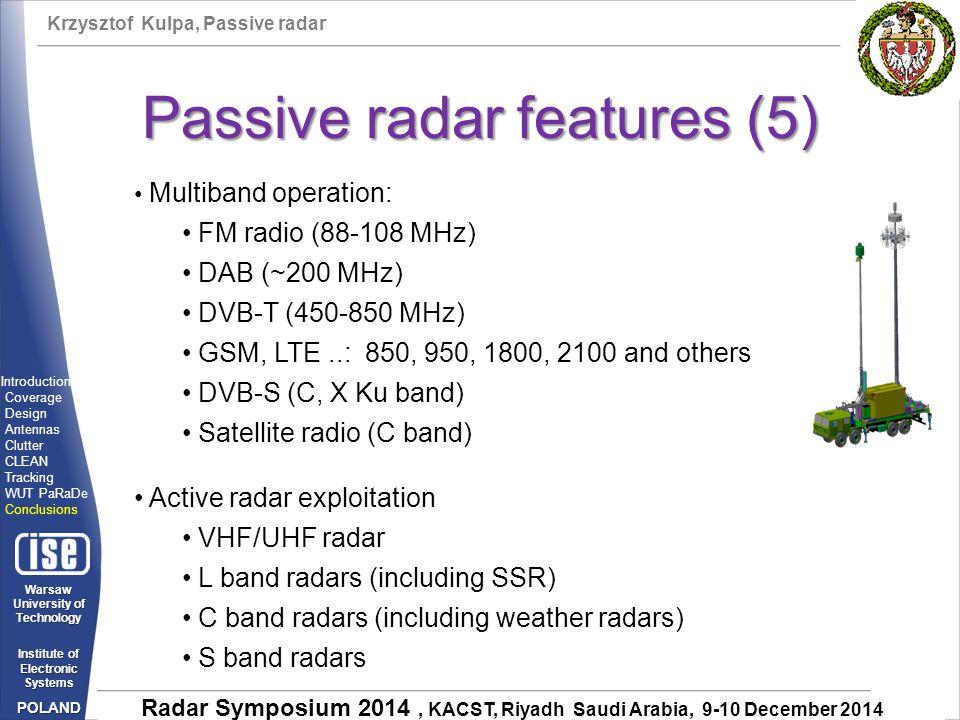 Krzysztof Kulpa, Passive radar Warsaw University of Technology Institute of Electronic Systems POLAND Radar Symposium 2014, KACST, Riyadh Saudi Arabia, 9-10 December 2014 Passive radar features (5) Multiband operation: FM radio (88-108 MHz) DAB (~200 MHz) DVB-T (450-850 MHz) GSM, LTE..: 850, 950, 1800, 2100 and others DVB-S (C, X Ku band) Satellite radio (C band) Active radar exploitation VHF/UHF radar L band radars (including SSR) C band radars (including weather radars) S band radars Introduction Coverage Design Antennas Clutter CLEAN Tracking WUT PaRaDe Conclusions