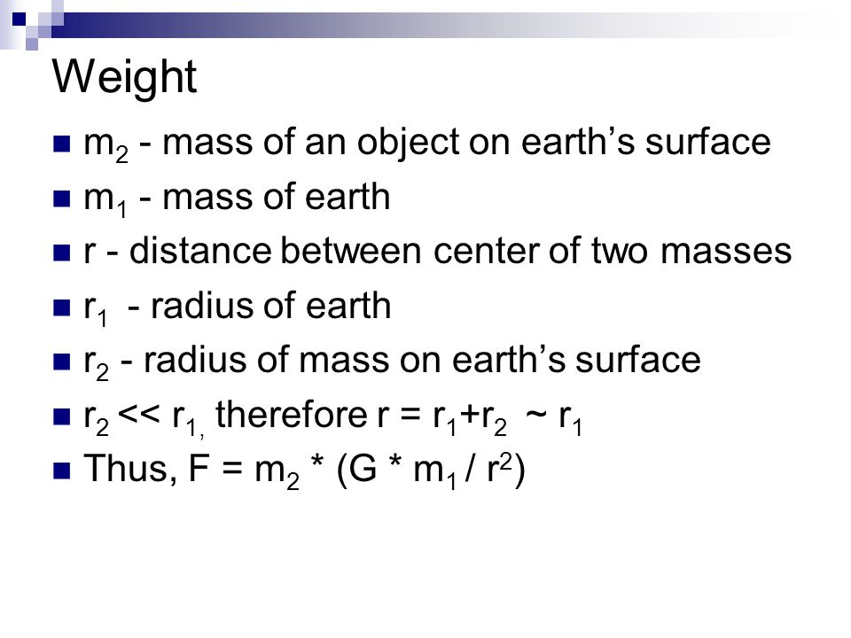 Weight m 2 - mass of an object on earth's surface m 1 - mass of earth r - distance between center of two masses r 1 - radius of earth r 2 - radius of