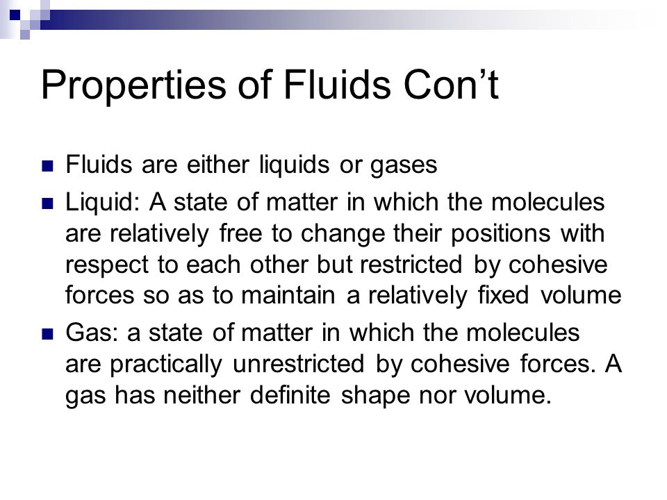 Properties of Fluids Con't Fluids are either liquids or gases Liquid: A state of matter in which the molecules are relatively free to change their pos