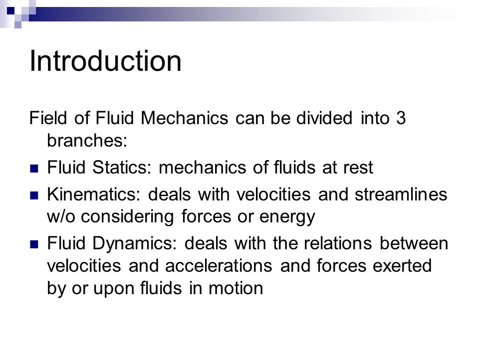 Introduction Field of Fluid Mechanics can be divided into 3 branches: Fluid Statics: mechanics of fluids at rest Kinematics: deals with velocities and