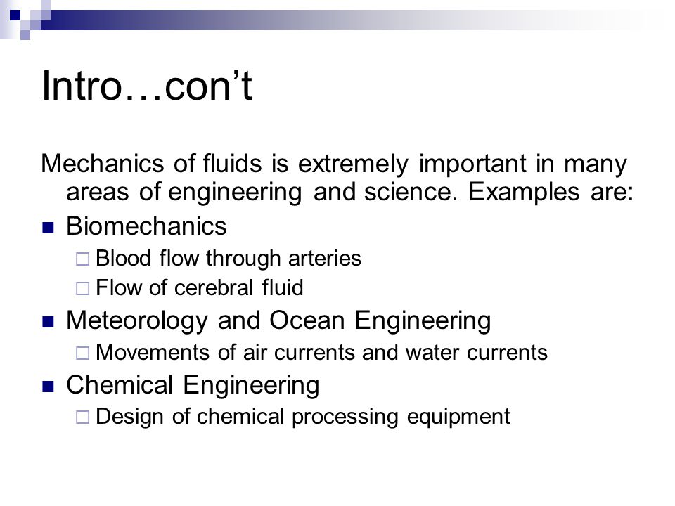 Intro…con't Mechanics of fluids is extremely important in many areas of engineering and science. Examples are: Biomechanics  Blood flow through arter