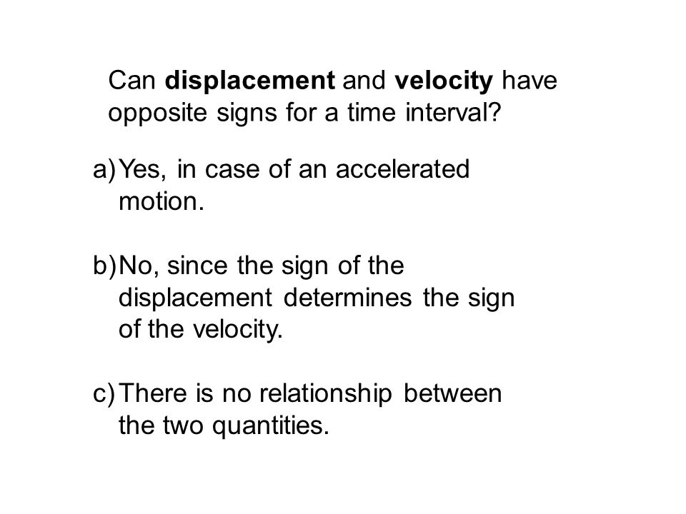 Can displacement and velocity have opposite signs for a time interval? a)Yes, in case of an accelerated motion. b)No, since the sign of the displaceme