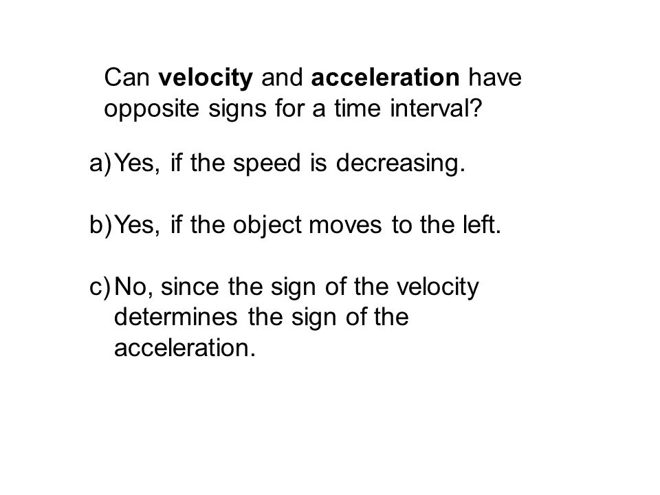 Can velocity and acceleration have opposite signs for a time interval? a)Yes, if the speed is decreasing. b)Yes, if the object moves to the left. c)No