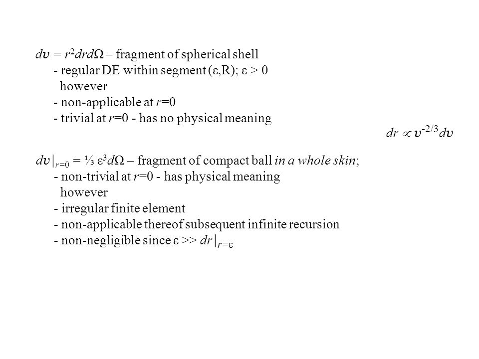 dr  v -2/3 d v d v = r 2 drdΩ – fragment of spherical shell - regular DE within segment (ε,R); ε > 0 however - non-applicable at r=0 - trivial at r=0 - has no physical meaning d v| r=0 = ⅓ ε 3 dΩ – fragment of compact ball in a whole skin; - non-trivial at r=0 - has physical meaning however - irregular finite element - non-applicable thereof subsequent infinite recursion - non-negligible since ε >> dr | r=ε